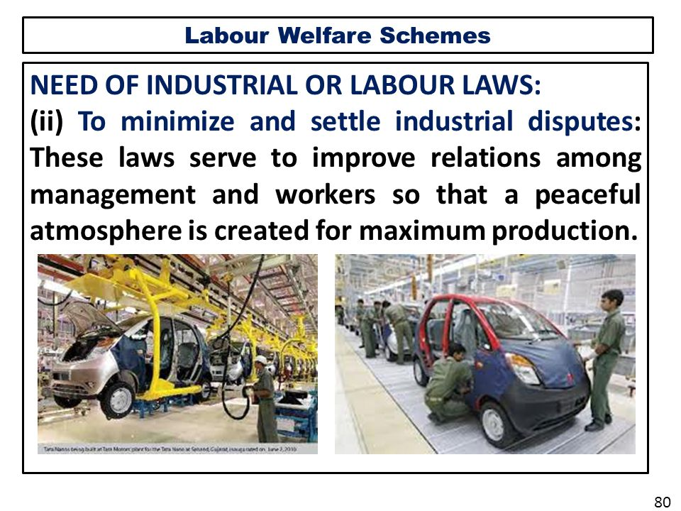 Labour Welfare Schemes NEED OF INDUSTRIAL OR LABOUR LAWS: (ii) To minimize and settle industrial disputes: These laws serve to improve relations among management and workers so that a peaceful atmosphere is created for maximum production.