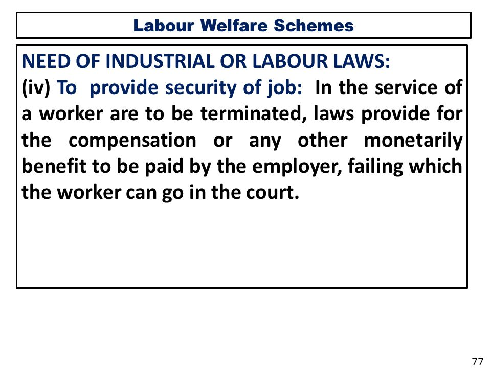 Labour Welfare Schemes NEED OF INDUSTRIAL OR LABOUR LAWS: (iv) To provide security of job: In the service of a worker are to be terminated, laws provide for the compensation or any other monetarily benefit to be paid by the employer, failing which the worker can go in the court.