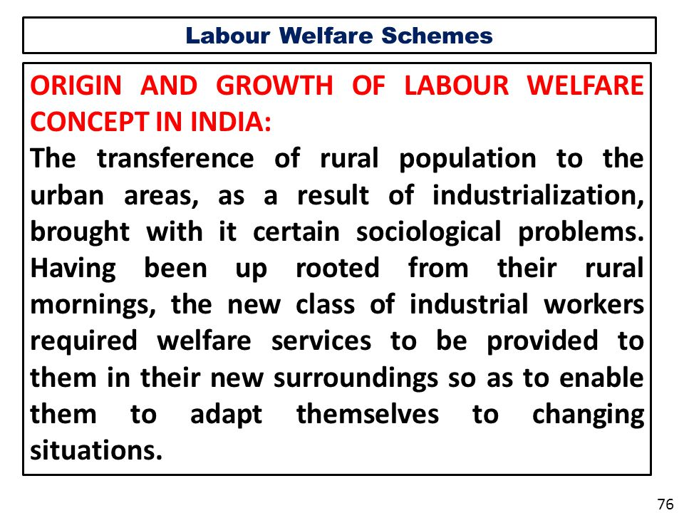 Labour Welfare Schemes ORIGIN AND GROWTH OF LABOUR WELFARE CONCEPT IN INDIA: The transference of rural population to the urban areas, as a result of industrialization, brought with it certain sociological problems.