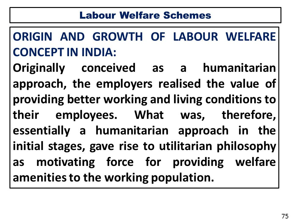 Labour Welfare Schemes ORIGIN AND GROWTH OF LABOUR WELFARE CONCEPT IN INDIA: Originally conceived as a humanitarian approach, the employers realised the value of providing better working and living conditions to their employees.
