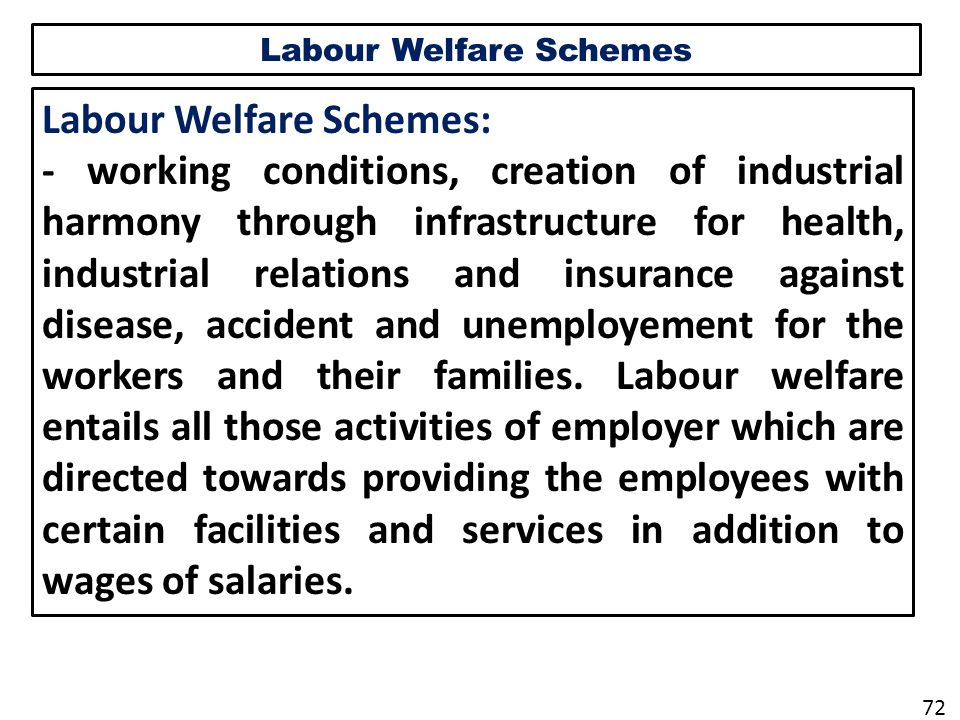 Labour Welfare Schemes Labour Welfare Schemes: - working conditions, creation of industrial harmony through infrastructure for health, industrial relations and insurance against disease, accident and unemployement for the workers and their families.