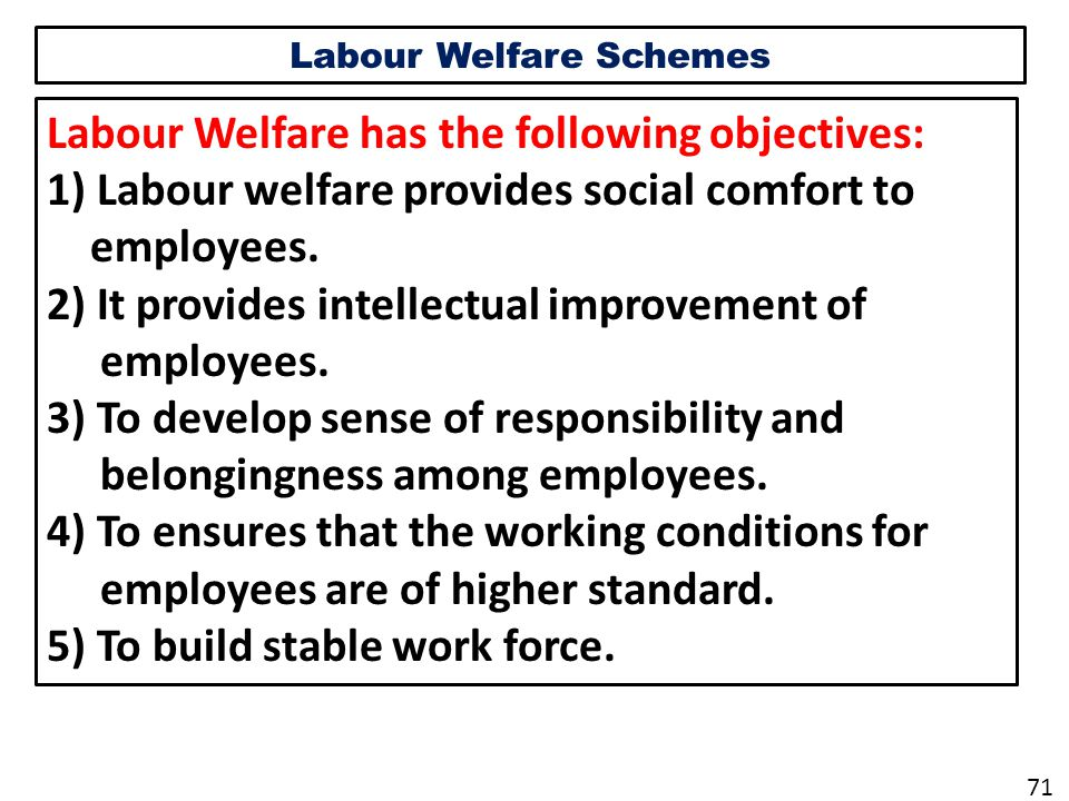 Labour Welfare Schemes Labour Welfare has the following objectives: 1) Labour welfare provides social comfort to employees.