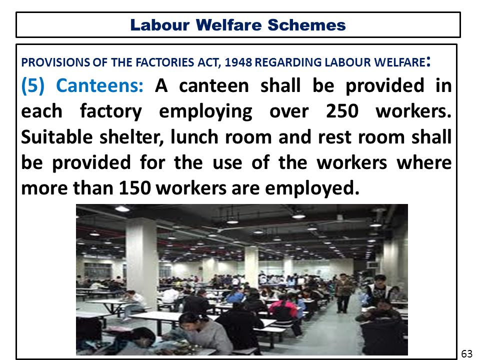 Labour Welfare Schemes PROVISIONS OF THE FACTORIES ACT, 1948 REGARDING LABOUR WELFARE : (5) Canteens: A canteen shall be provided in each factory employing over 250 workers.