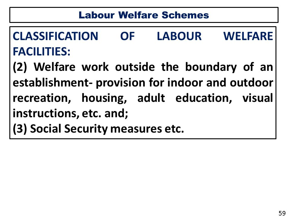 Labour Welfare Schemes CLASSIFICATION OF LABOUR WELFARE FACILITIES: (2) Welfare work outside the boundary of an establishment- provision for indoor and outdoor recreation, housing, adult education, visual instructions, etc.