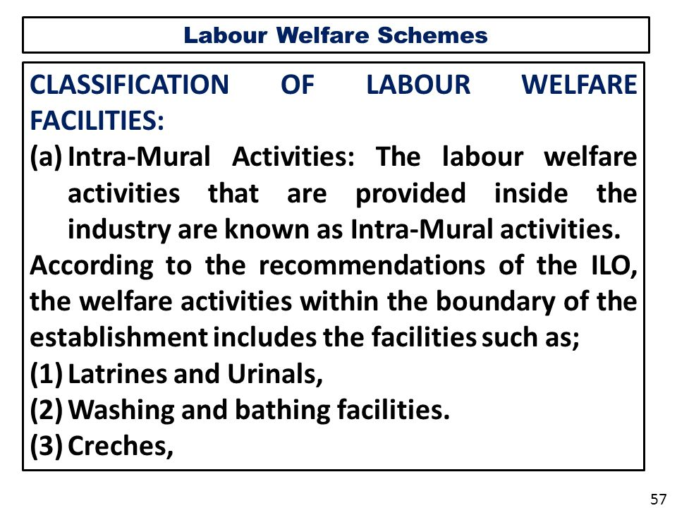 Labour Welfare Schemes CLASSIFICATION OF LABOUR WELFARE FACILITIES: (a)Intra-Mural Activities: The labour welfare activities that are provided inside the industry are known as Intra-Mural activities.