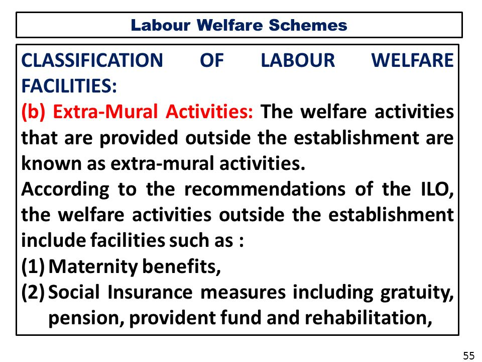 Labour Welfare Schemes CLASSIFICATION OF LABOUR WELFARE FACILITIES: (b) Extra-Mural Activities: The welfare activities that are provided outside the establishment are known as extra-mural activities.