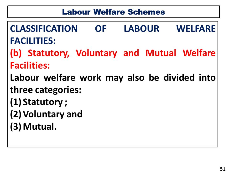 Labour Welfare Schemes CLASSIFICATION OF LABOUR WELFARE FACILITIES: (b) Statutory, Voluntary and Mutual Welfare Facilities: Labour welfare work may also be divided into three categories: (1)Statutory ; (2)Voluntary and (3)Mutual.
