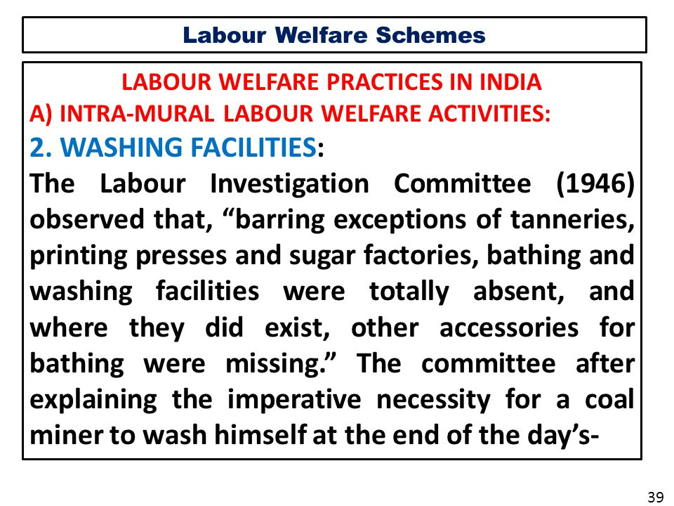 Labour Welfare Schemes LABOUR WELFARE PRACTICES IN INDIA A) INTRA-MURAL LABOUR WELFARE ACTIVITIES: 2.