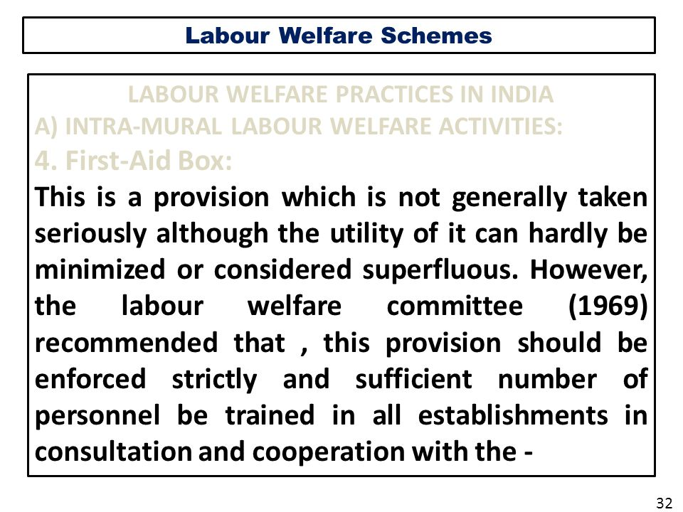 Labour Welfare Schemes LABOUR WELFARE PRACTICES IN INDIA A) INTRA-MURAL LABOUR WELFARE ACTIVITIES: 4. First-Aid Box: This is a provision which is not