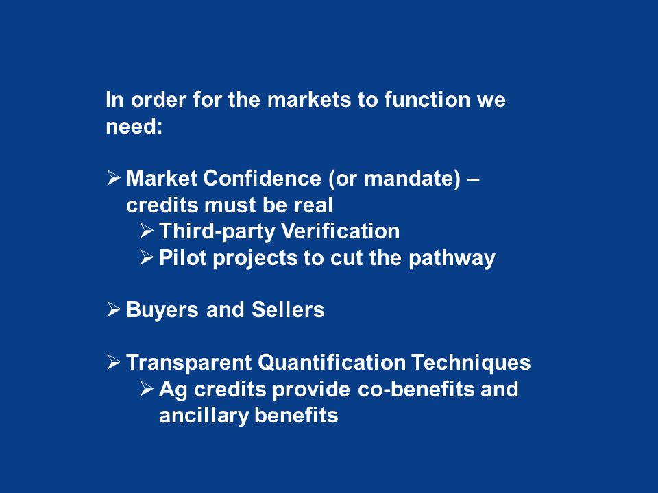 In order for the markets to function we need:  Market Confidence (or mandate) – credits must be real  Third-party Verification  Pilot projects to cut the pathway  Buyers and Sellers  Transparent Quantification Techniques  Ag credits provide co-benefits and ancillary benefits