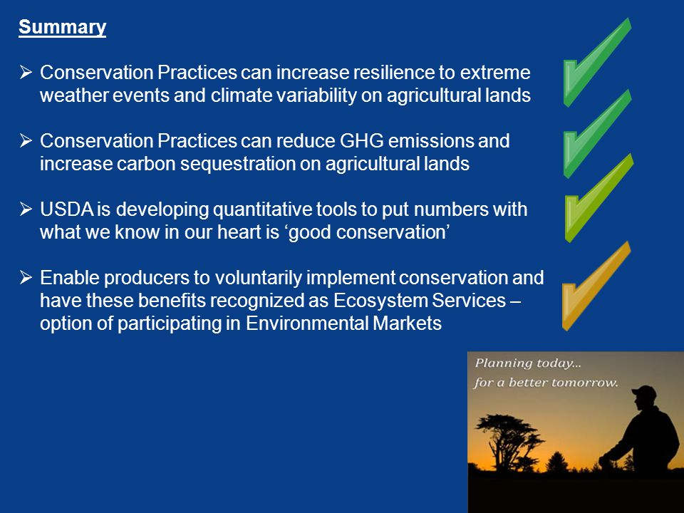 Summary  Conservation Practices can increase resilience to extreme weather events and climate variability on agricultural lands  Conservation Practices can reduce GHG emissions and increase carbon sequestration on agricultural lands  USDA is developing quantitative tools to put numbers with what we know in our heart is 'good conservation'  Enable producers to voluntarily implement conservation and have these benefits recognized as Ecosystem Services – option of participating in Environmental Markets