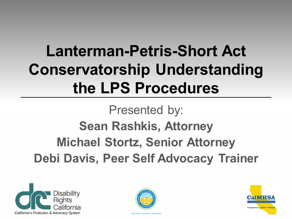 Lanterman-Petris-Short Act Conservatorship Understanding the LPS Procedures Presented by: Sean Rashkis, Attorney Michael Stortz, Senior Attorney Debi Davis, Peer Self Advocacy Trainer