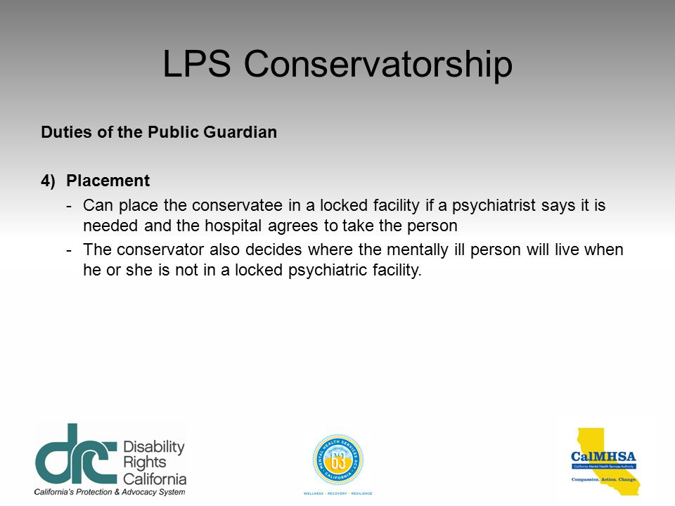 LPS Conservatorship Duties of the Public Guardian 3)Medical treatment -Make mental health treatment decisions -Consent to the conservatee being given