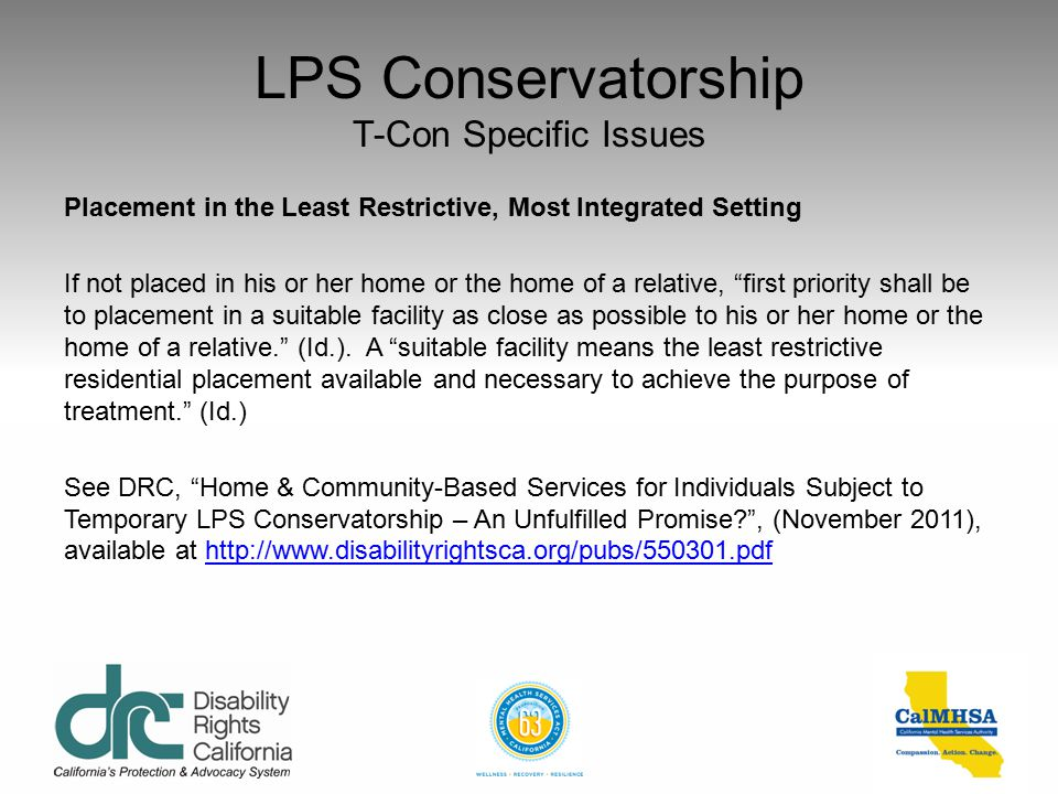 LPS Conservatorship T-Con Specific Issues Placement in the Least Restrictive, Most Integrated Setting The LPS Act provides for placement of conservate