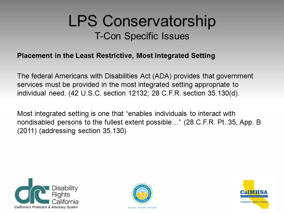 LPS Conservatorship T-Con Specific Issues Placement in the Least Restrictive, Most Integrated Setting If not placed in his or her home or the home of