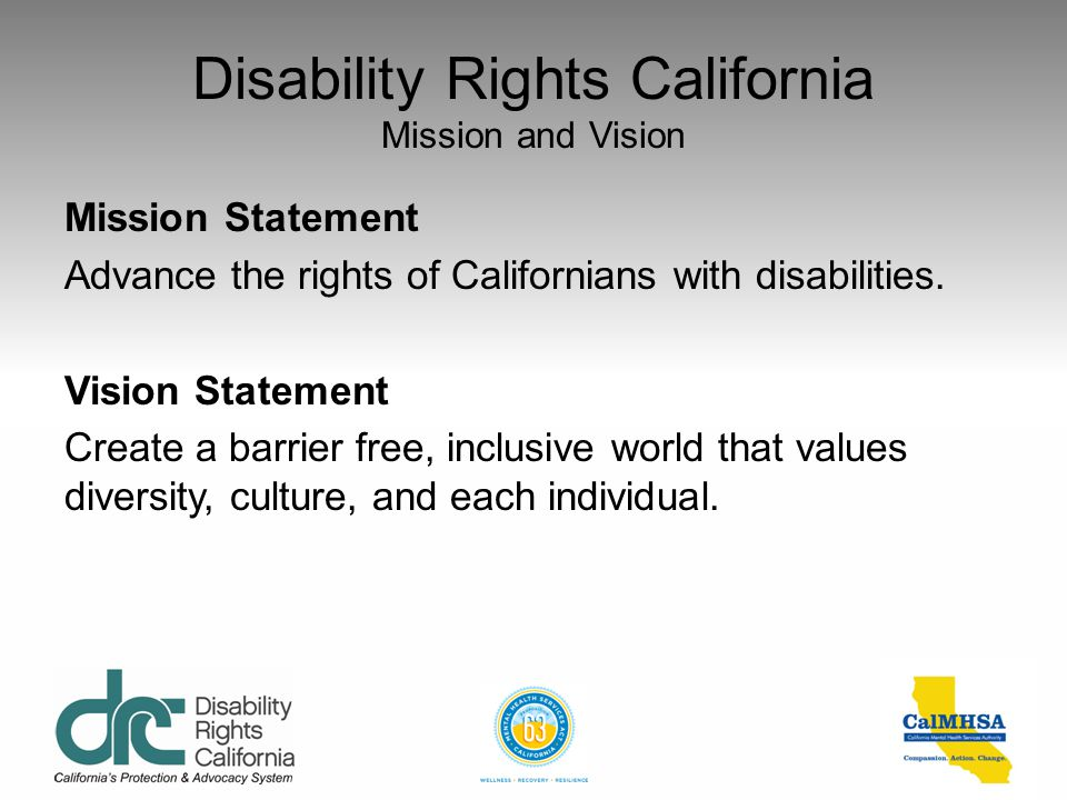 Disability Rights California Introduction and History Who we are: A non-profit protection and advocacy system founded in May of 1978, who started with