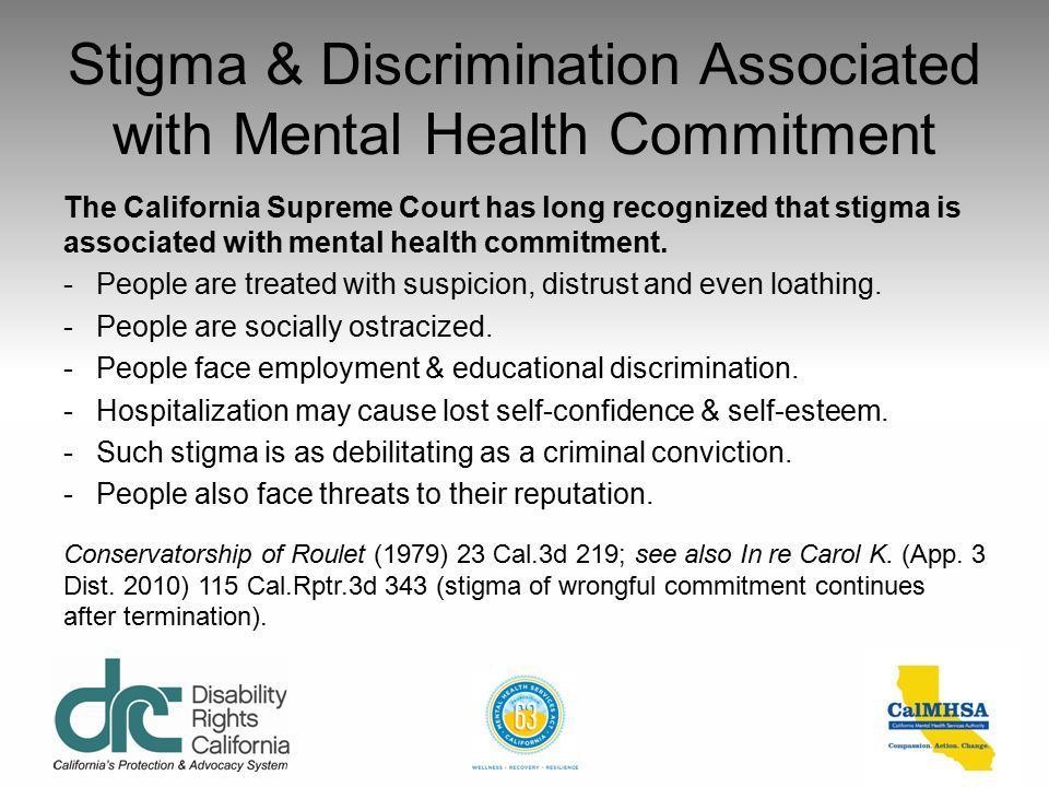 Stigma & Discrimination Associated with Mental Health Commitment The California Supreme Court has long recognized that stigma is associated with mental health commitment.