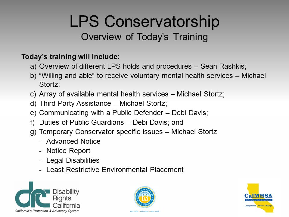 LPS Conservatorship Overview of Today's Training Today's training will include: a)Overview of different LPS holds and procedures – Sean Rashkis; b) Willing and able to receive voluntary mental health services – Michael Stortz; c)Array of available mental health services – Michael Stortz; d)Third-Party Assistance – Michael Stortz; e)Communicating with a Public Defender – Debi Davis; f)Duties of Public Guardians – Debi Davis; and g)Temporary Conservator specific issues – Michael Stortz -Advanced Notice -Notice Report -Legal Disabilities -Least Restrictive Environmental Placement