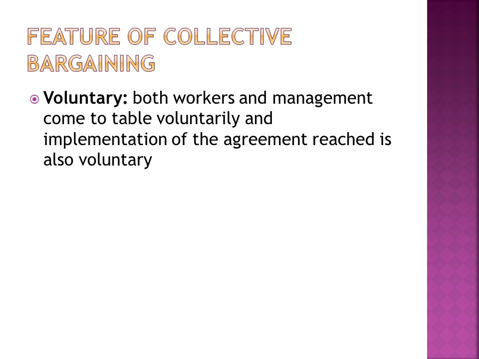  Voluntary: both workers and management come to table voluntarily and implementation of the agreement reached is also voluntary