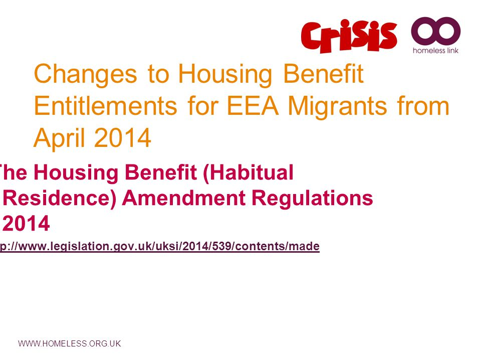 WWW.HOMELESS.ORG.UK Changes to Housing Benefit Entitlements for EEA Migrants from April 2014 The Housing Benefit (Habitual Residence) Amendment Regulations 2014 http://www.legislation.gov.uk/uksi/2014/539/contents/made