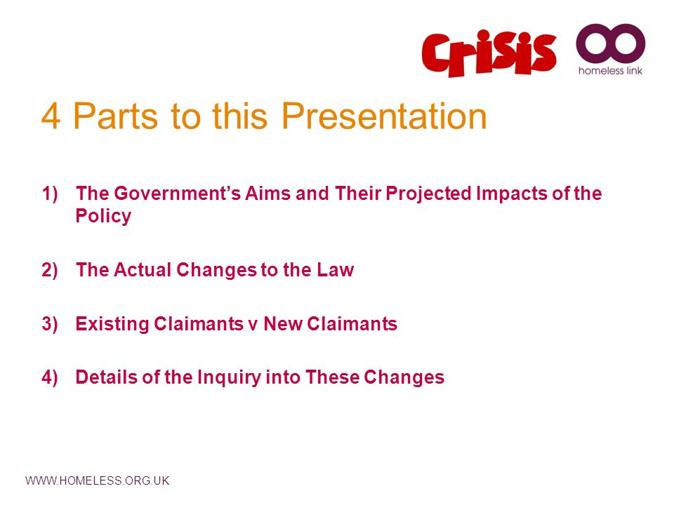 WWW.HOMELESS.ORG.UK 4 Parts to this Presentation 1)The Government's Aims and Their Projected Impacts of the Policy 2)The Actual Changes to the Law 3)Existing Claimants v New Claimants 4)Details of the Inquiry into These Changes