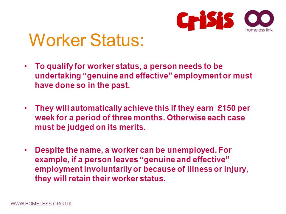 WWW.HOMELESS.ORG.UK Worker Status: To qualify for worker status, a person needs to be undertaking genuine and effective employment or must have done so in the past.