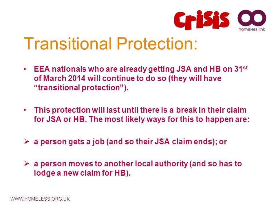 WWW.HOMELESS.ORG.UK Transitional Protection: EEA nationals who are already getting JSA and HB on 31 st of March 2014 will continue to do so (they will have transitional protection ).