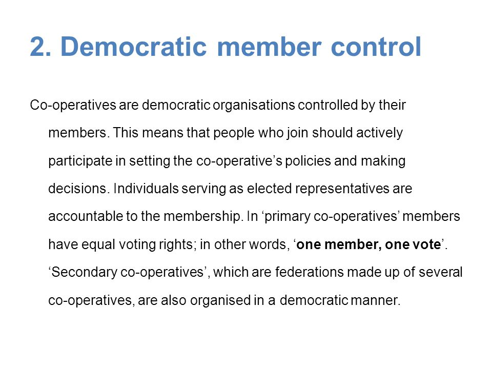 2. Democratic member control Co-operatives are democratic organisations controlled by their members. This means that people who join should actively p