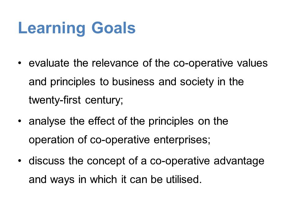 Learning Goals evaluate the relevance of the co-operative values and principles to business and society in the twenty-first century; analyse the effect of the principles on the operation of co-operative enterprises; discuss the concept of a co-operative advantage and ways in which it can be utilised.