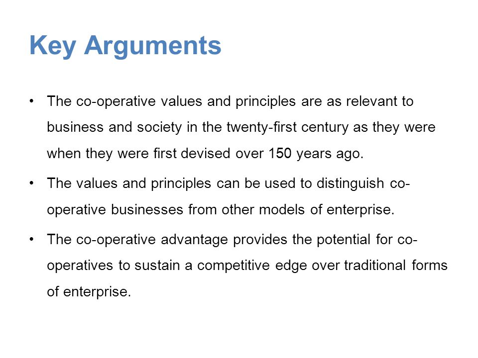 Key Arguments The co-operative values and principles are as relevant to business and society in the twenty-first century as they were when they were first devised over 150 years ago.