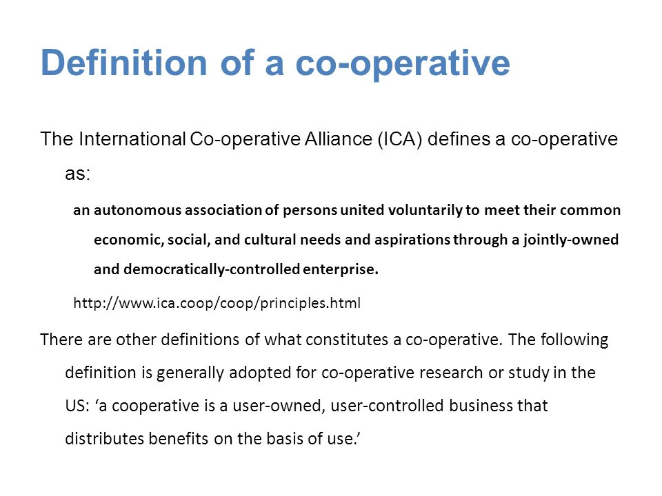 Definition of a co-operative The International Co-operative Alliance (ICA) defines a co-operative as: an autonomous association of persons united voluntarily to meet their common economic, social, and cultural needs and aspirations through a jointly-owned and democratically-controlled enterprise.