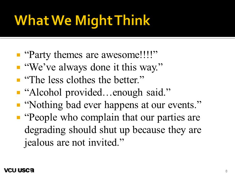  Party themes are awesome!!!!  We've always done it this way.  The less clothes the better.  Alcohol provided…enough said.  Nothing bad ever happens at our events.  People who complain that our parties are degrading should shut up because they are jealous are not invited. 8