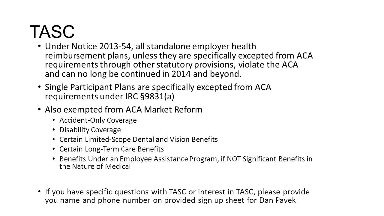 TASC Under Notice 2013-54, all standalone employer health reimbursement plans, unless they are specifically excepted from ACA requirements through other statutory provisions, violate the ACA and can no long be continued in 2014 and beyond.