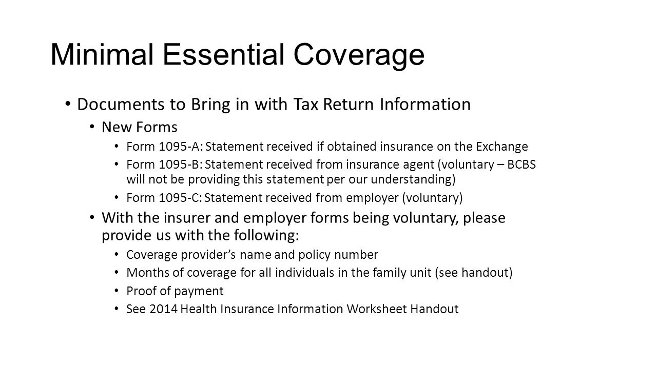 Minimal Essential Coverage Documents to Bring in with Tax Return Information New Forms Form 1095-A: Statement received if obtained insurance on the Exchange Form 1095-B: Statement received from insurance agent (voluntary – BCBS will not be providing this statement per our understanding) Form 1095-C: Statement received from employer (voluntary) With the insurer and employer forms being voluntary, please provide us with the following: Coverage provider's name and policy number Months of coverage for all individuals in the family unit (see handout) Proof of payment See 2014 Health Insurance Information Worksheet Handout