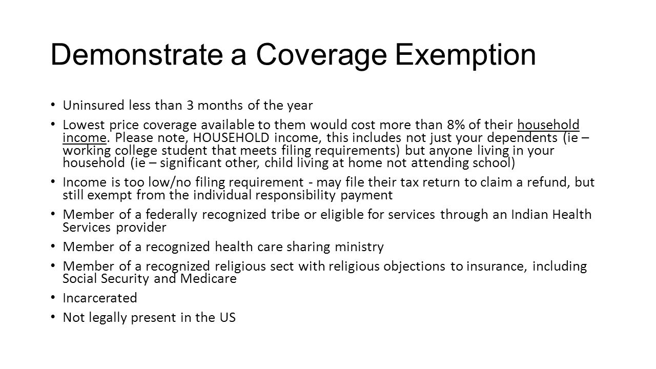 Demonstrate a Coverage Exemption Uninsured less than 3 months of the year Lowest price coverage available to them would cost more than 8% of their household income.