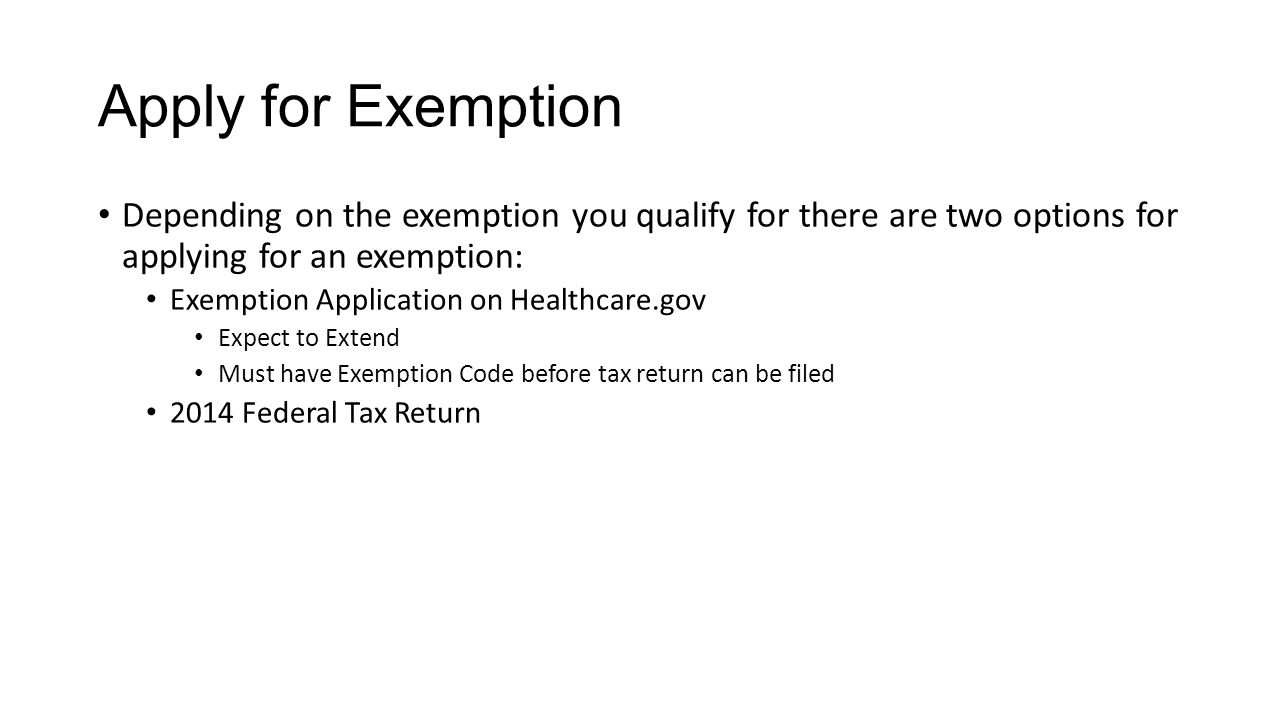 Apply for Exemption Depending on the exemption you qualify for there are two options for applying for an exemption: Exemption Application on Healthcare.gov Expect to Extend Must have Exemption Code before tax return can be filed 2014 Federal Tax Return