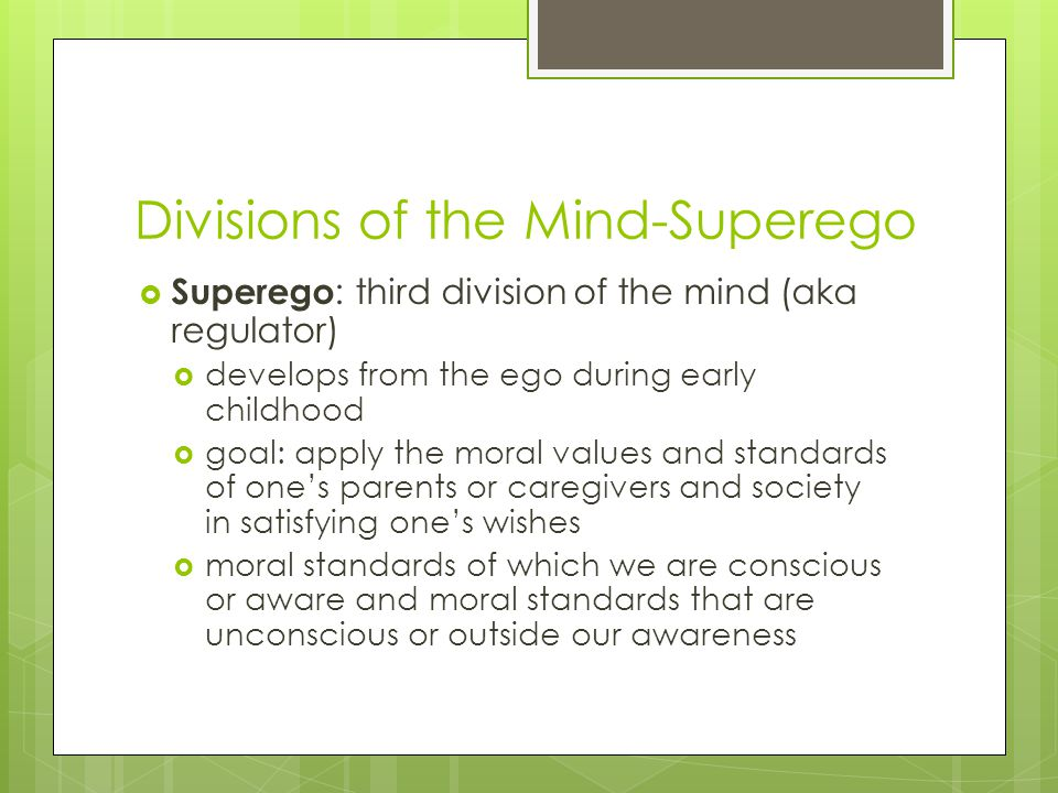 Divisions of the Mind-Superego  Superego : third division of the mind (aka regulator)  develops from the ego during early childhood  goal: apply th