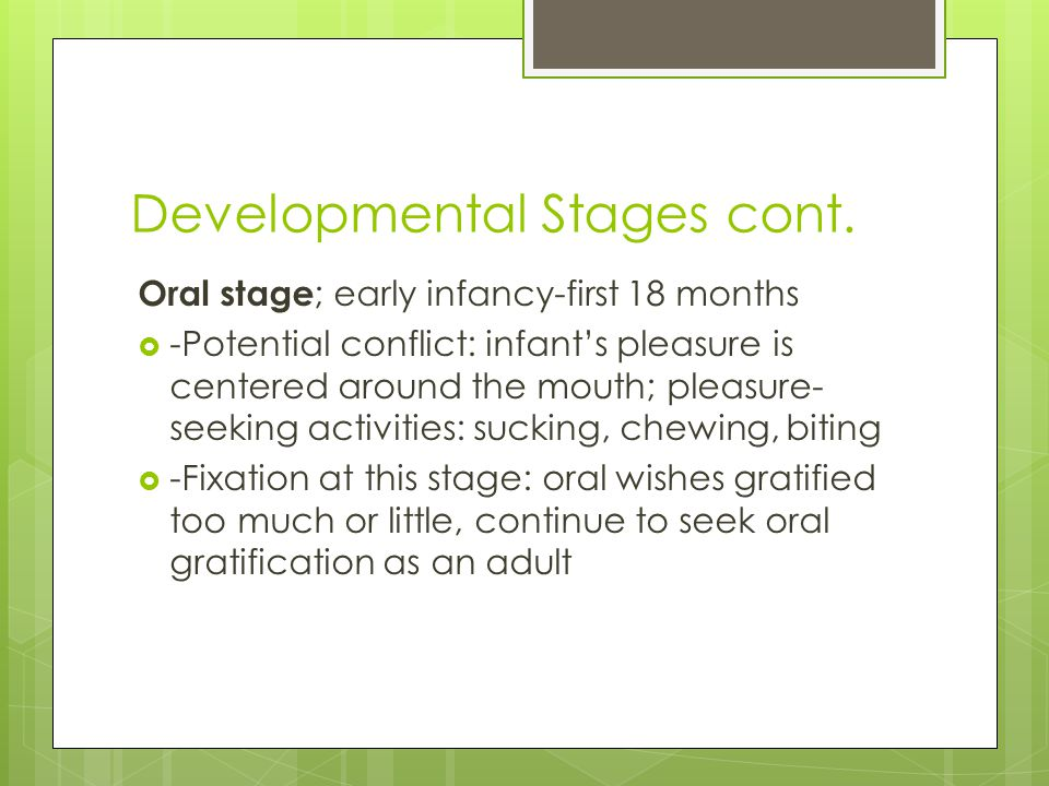 Developmental Stages cont. Oral stage ; early infancy-first 18 months  -Potential conflict: infant's pleasure is centered around the mouth; pleasure-