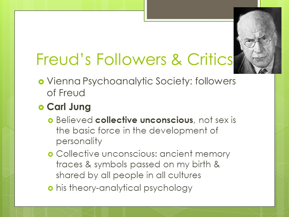 Freud's Followers & Critics  Vienna Psychoanalytic Society: followers of Freud  Carl Jung  Believed collective unconscious, not sex is the basic fo