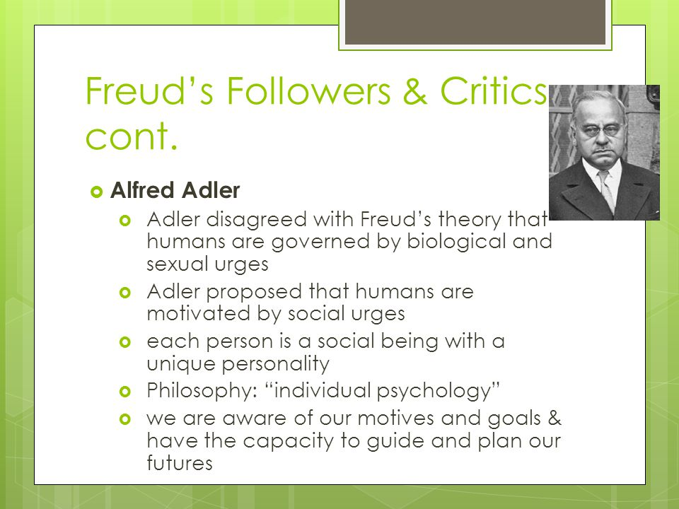 Freud's Followers & Critics cont.  Alfred Adler  Adler disagreed with Freud's theory that humans are governed by biological and sexual urges  Adler