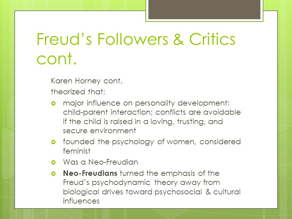 Freud's Followers & Critics cont. Karen Horney cont. theorized that:  major influence on personality development: child-parent interaction; conflicts