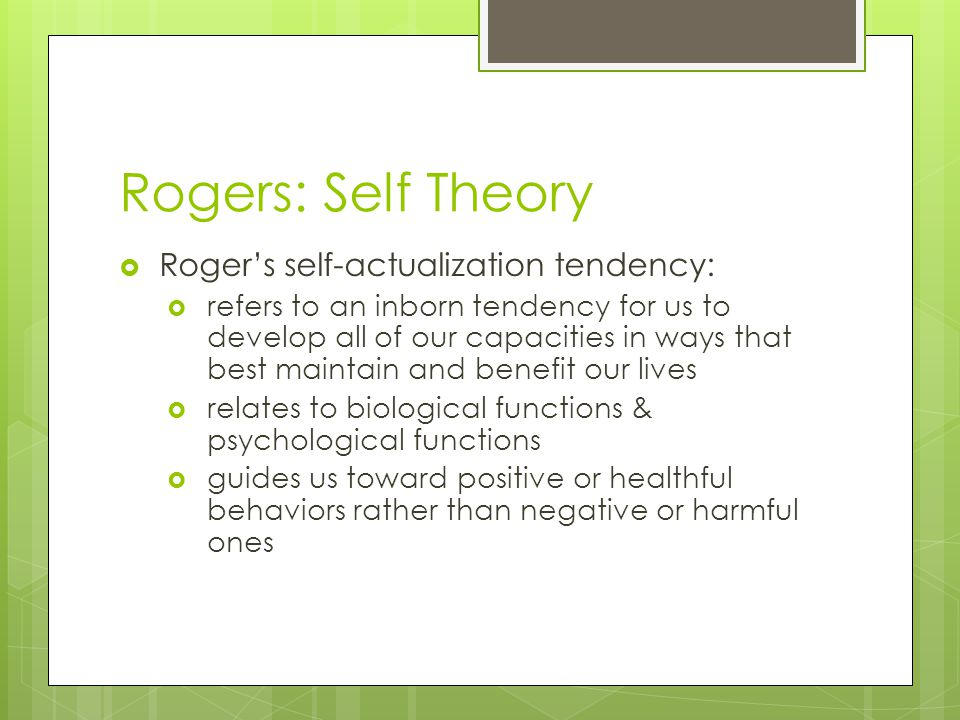Rogers: Self Theory  Roger's self-actualization tendency:  refers to an inborn tendency for us to develop all of our capacities in ways that best ma