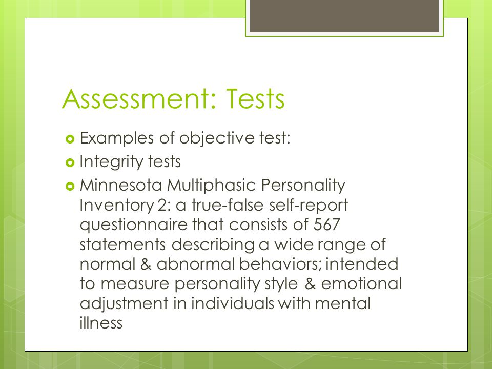 Assessment: Tests  Examples of objective test:  Integrity tests  Minnesota Multiphasic Personality Inventory 2: a true-false self-report questionna
