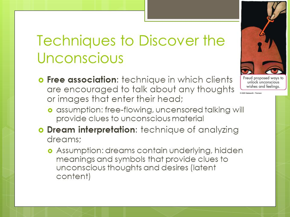Techniques to Discover the Unconscious  Free association : technique in which clients are encouraged to talk about any thoughts or images that enter