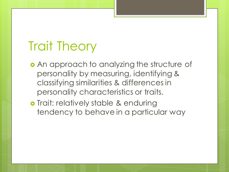 Trait Theory  An approach to analyzing the structure of personality by measuring, identifying & classifying similarities & differences in personality