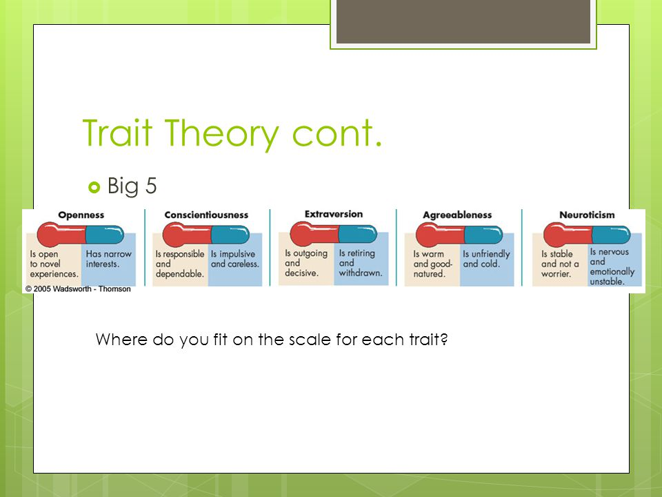 Trait Theory cont.  Big 5 Where do you fit on the scale for each trait?