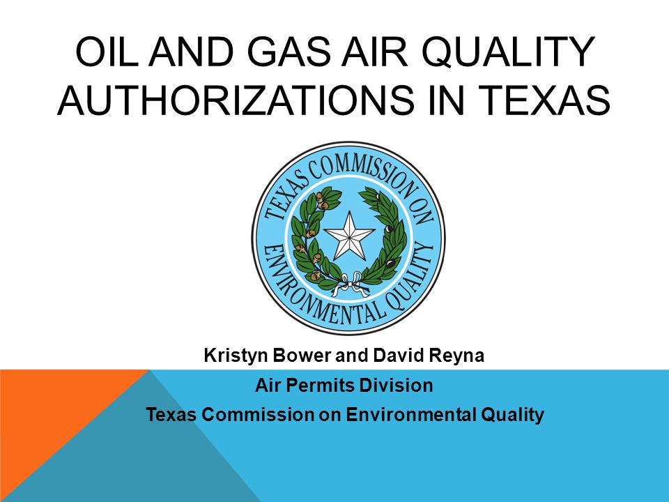 OIL AND GAS AIR QUALITY AUTHORIZATIONS IN TEXAS Kristyn Bower and David Reyna Air Permits Division Texas Commission on Environmental Quality