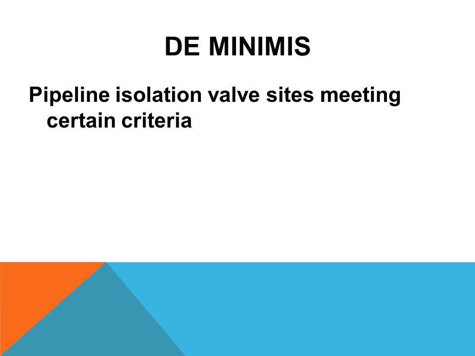 DE MINIMIS Pipeline isolation valve sites meeting certain criteria