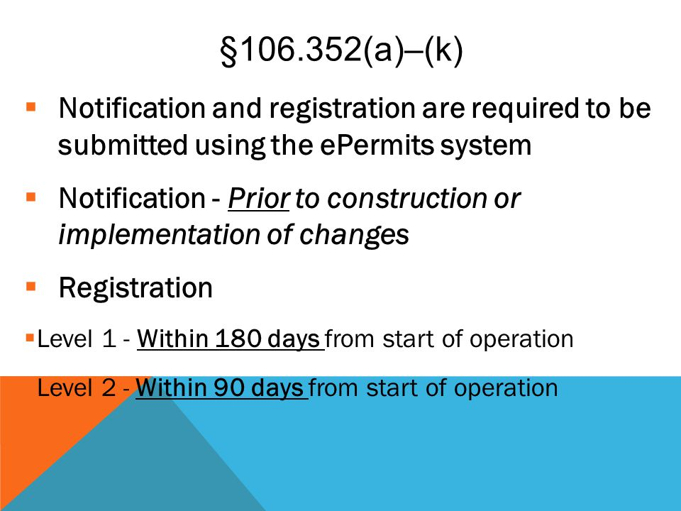 §106.352(a)–(k)  Notification and registration are required to be submitted using the ePermits system  Notification - Prior to construction or imple