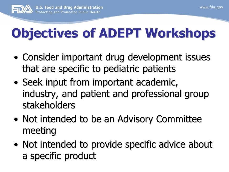 Objectives of ADEPT Workshops Consider important drug development issues that are specific to pediatric patientsConsider important drug development issues that are specific to pediatric patients Seek input from important academic, industry, and patient and professional group stakeholdersSeek input from important academic, industry, and patient and professional group stakeholders Not intended to be an Advisory Committee meetingNot intended to be an Advisory Committee meeting Not intended to provide specific advice about a specific productNot intended to provide specific advice about a specific product